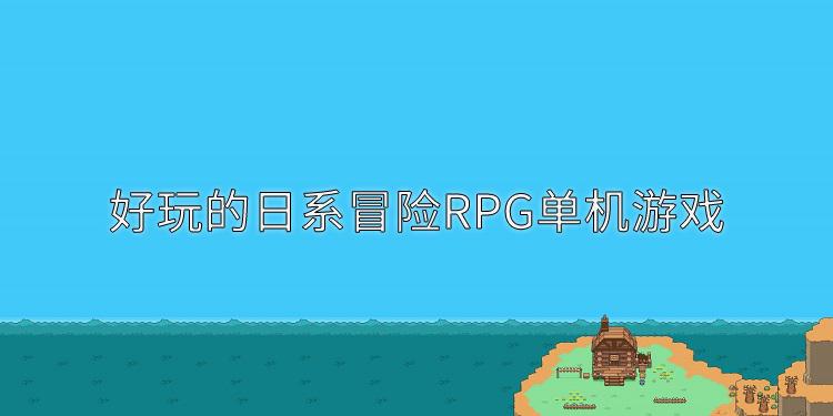 好玩的日系冒险RPG单机游戏